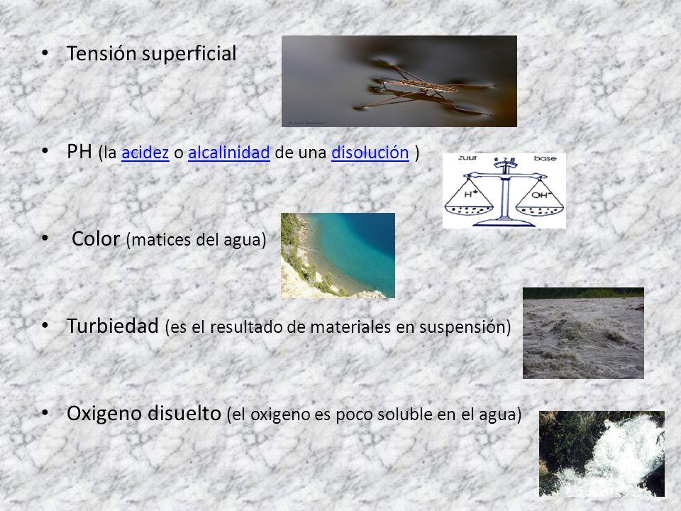 Tensión superficial PH (la acidez o alcalinidad de una disolución )acidezalcalinidaddisolución Color (matices del agua) Turbiedad (es el resultado de