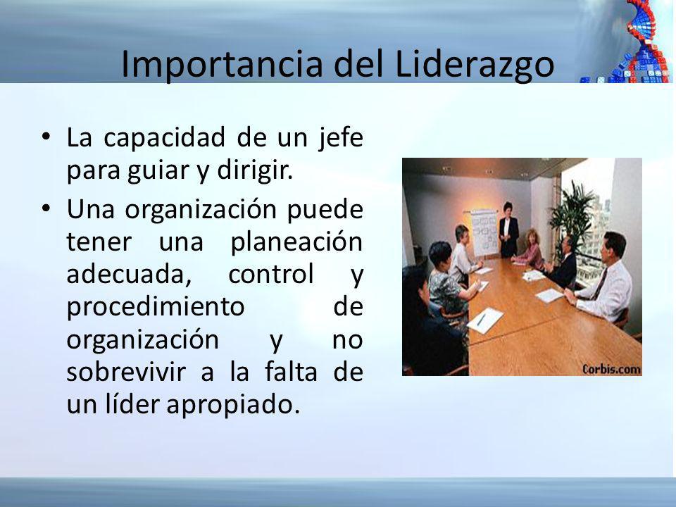Importancia del Liderazgo La capacidad de un jefe para guiar y dirigir. Una organización puede tener una planeación adecuada, control y procedimiento