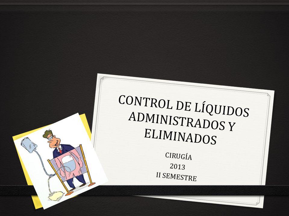 CONTROL DE LÍQUIDOS ADMINISTRADOS Y ELIMINADOS CIRUGÍA 2013 II SEMESTRE