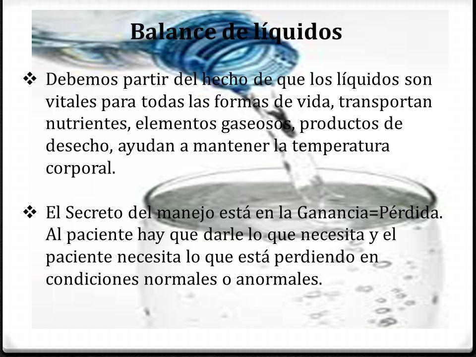Balance de líquidos Debemos partir del hecho de que los líquidos son vitales para todas las formas de vida, transportan nutrientes, elementos gaseosos, productos de desecho, ayudan a mantener la temperatura corporal.