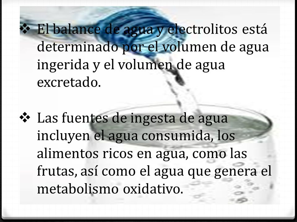 El balance de agua y electrolitos está determinado por el volumen de agua ingerida y el volumen de agua excretado.