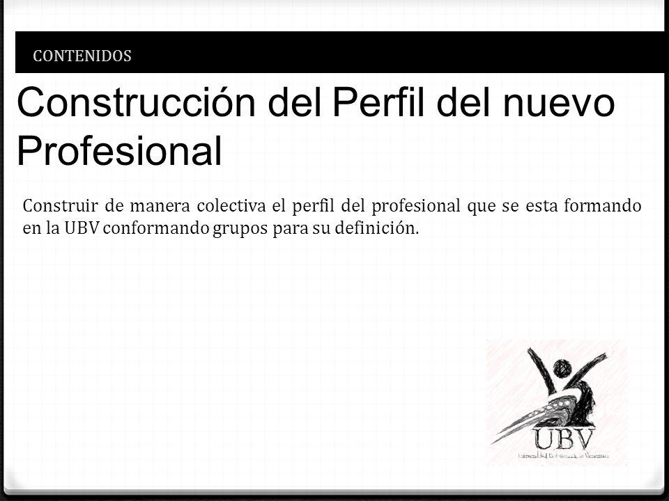 CONTENIDOS Construcción del Perfil del nuevo Profesional Construir de manera colectiva el perfil del profesional que se esta formando en la UBV confor