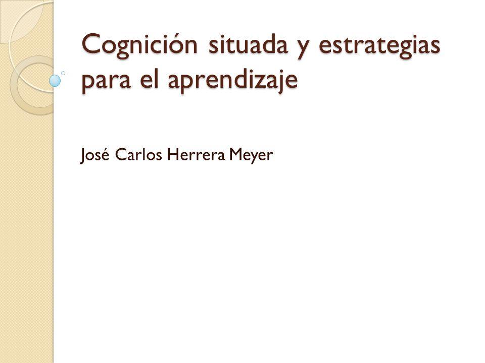Cognición situada y estrategias para el aprendizaje José Carlos Herrera Meyer