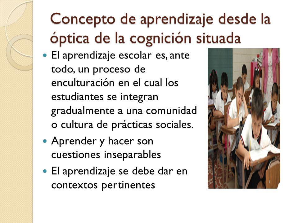 Concepto de aprendizaje desde la óptica de la cognición situada Desde una visión vigotskiana el aprendizaje implica el entendimiento e internalización de los símbolos y signos de la cultura y grupo social al que se pertenece, los aprendices se apropian de las prácticas y herramientas culturales a través de la interacción con miembros más experimentados.