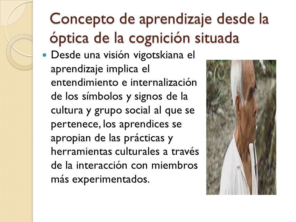 Concepto de aprendizaje desde la óptica de la cognición situada Desde una visión vigotskiana el aprendizaje implica el entendimiento e internalización