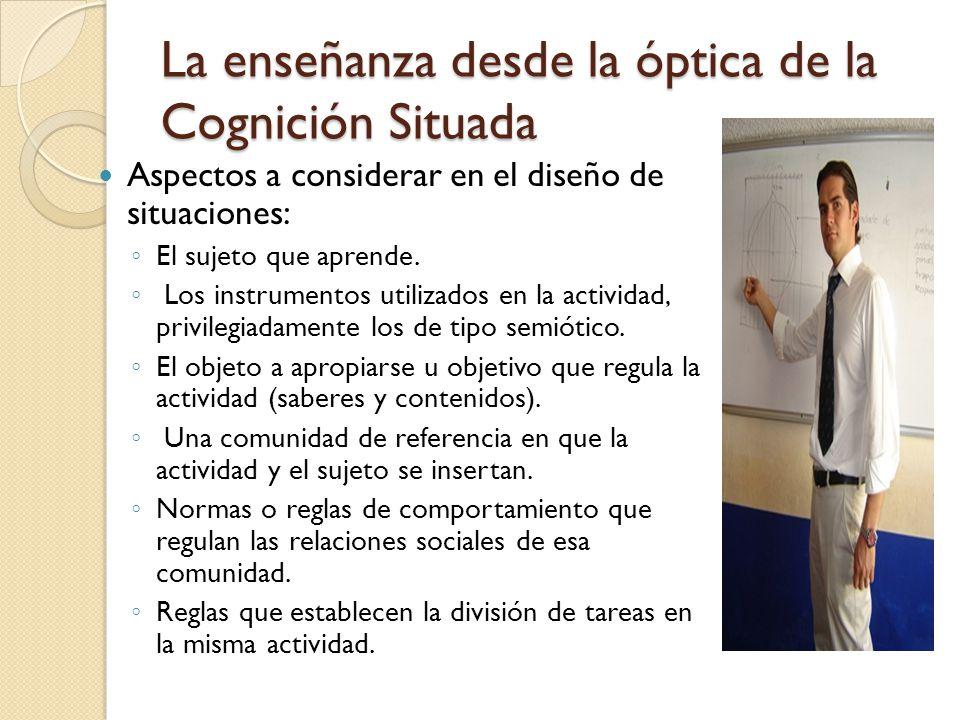 La enseñanza desde la óptica de la Cognición Situada Aspectos a considerar en el diseño de situaciones: El sujeto que aprende. Los instrumentos utiliz