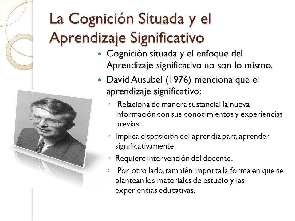 La Cognición Situada y el Aprendizaje Significativo Vinculando la Cognición situada y el enfoque del Aprendizaje significativo podemos la enseñanza requiere situaciones autenticas que además de los expresado por Ausebel consideren a Vigotsky en: La relevancia cultural.