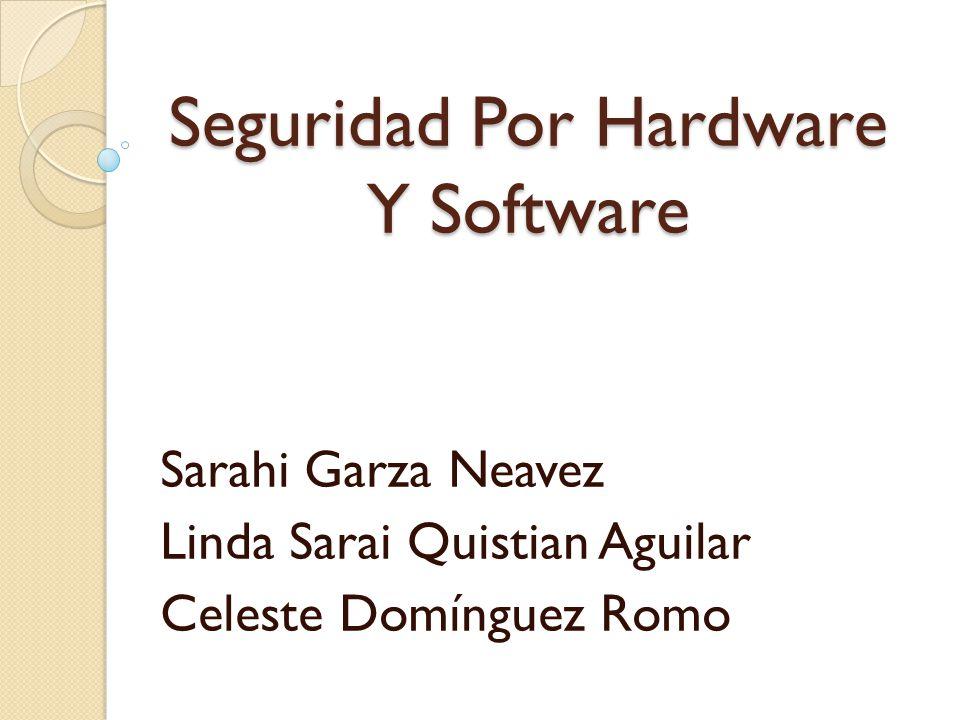 Seguridad Por Hardware Y Software Sarahi Garza Neavez Linda Sarai Quistian Aguilar Celeste Domínguez Romo
