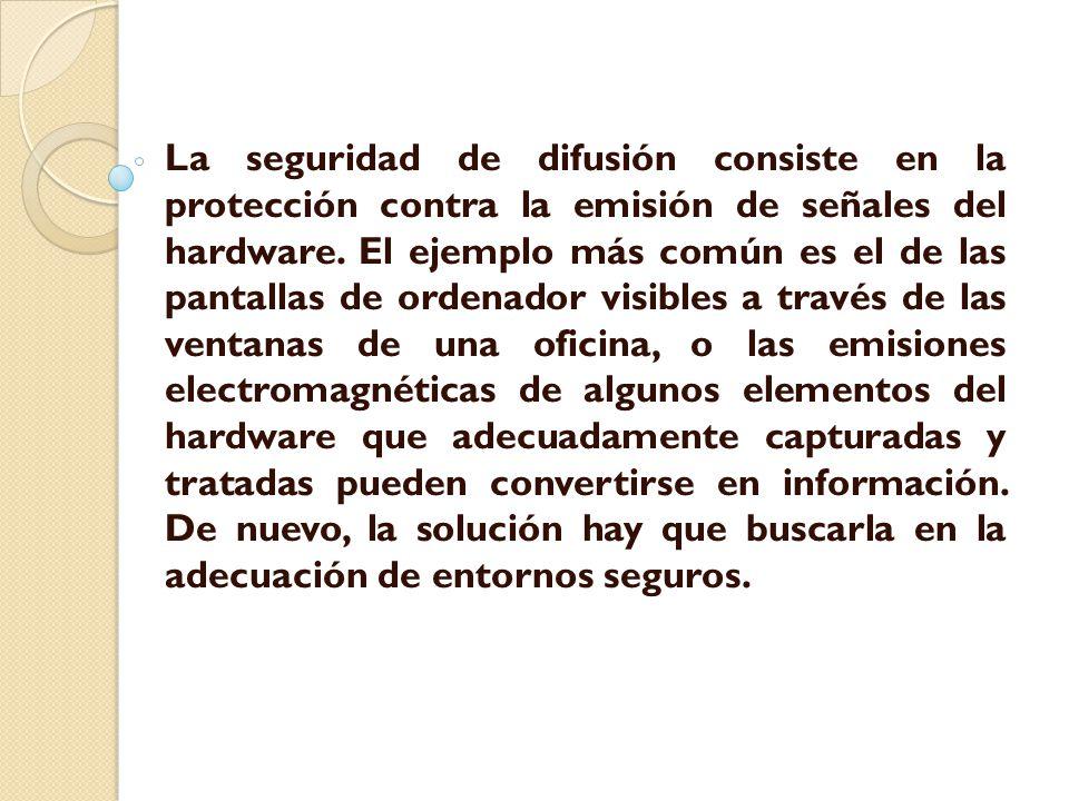 La seguridad de difusión consiste en la protección contra la emisión de señales del hardware. El ejemplo más común es el de las pantallas de ordenador