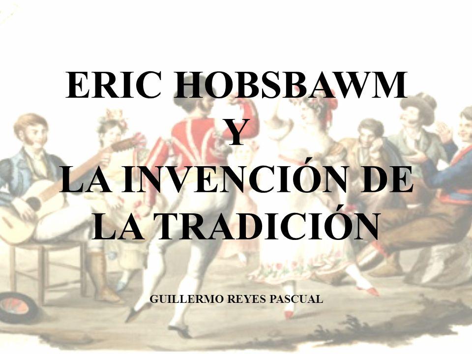 ERIC HOBSBAWM Y LA INVENCIÓN DE LA TRADICIÓN GUILLERMO REYES PASCUAL