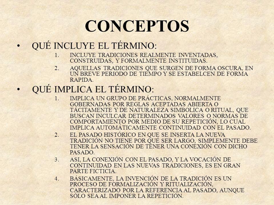 CONCEPTOS QUÉ INCLUYE EL TÉRMINO: 1.INCLUYE TRADICIONES REALMENTE INVENTADAS, CONSTRUIDAS, Y FORMALMENTE INSTITUIDAS. 2.AQUELLAS TRADICIONES QUE SURGE