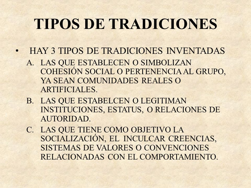 TIPOS DE TRADICIONES HAY 3 TIPOS DE TRADICIONES INVENTADAS A.LAS QUE ESTABLECEN O SIMBOLIZAN COHESIÓN SOCIAL O PERTENENCIA AL GRUPO, YA SEAN COMUNIDAD