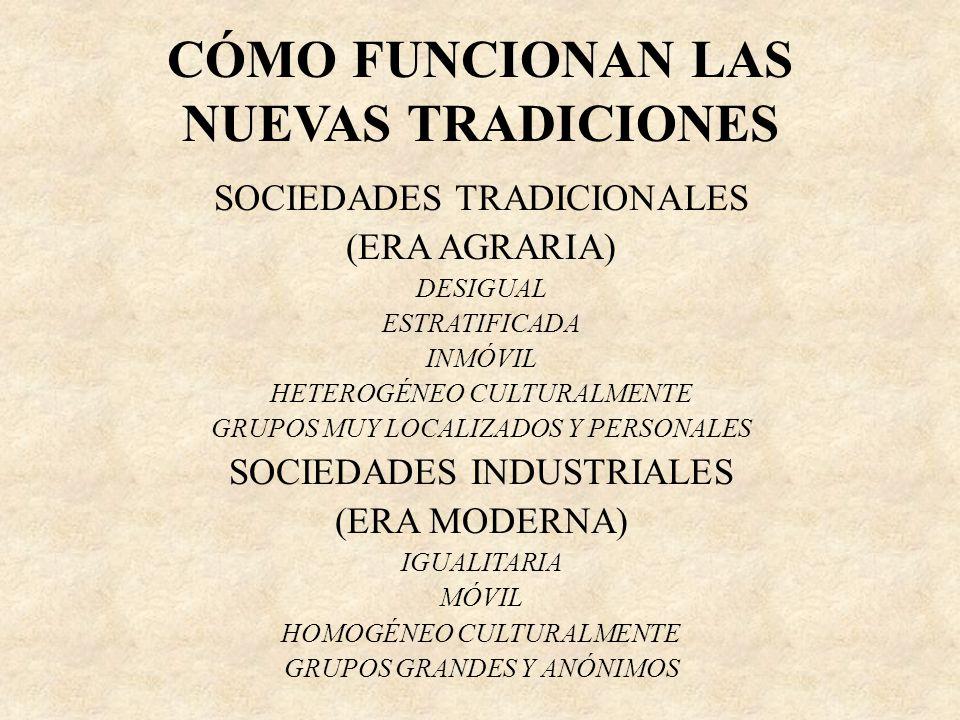 CÓMO FUNCIONAN LAS NUEVAS TRADICIONES SOCIEDADES TRADICIONALES (ERA AGRARIA) DESIGUAL ESTRATIFICADA INMÓVIL HETEROGÉNEO CULTURALMENTE GRUPOS MUY LOCAL