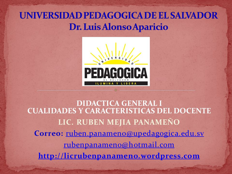 LIC. RUBEN MEJIA PANAMEÑO Correo: ruben.panameno@upedagogica.edu.svruben.panameno@upedagogica.edu.sv rubenpanameno@hotmail.com http://licrubenpanameno