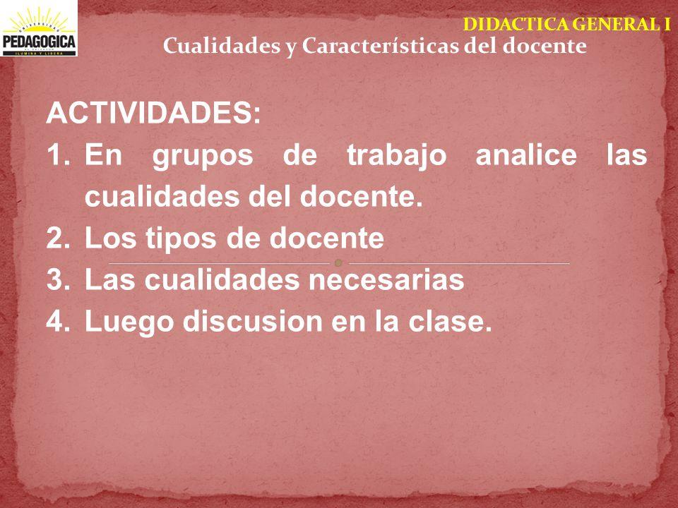 DIDACTICA GENERAL I ACTIVIDADES: 1.En grupos de trabajo analice las cualidades del docente. 2.Los tipos de docente 3.Las cualidades necesarias 4.Luego