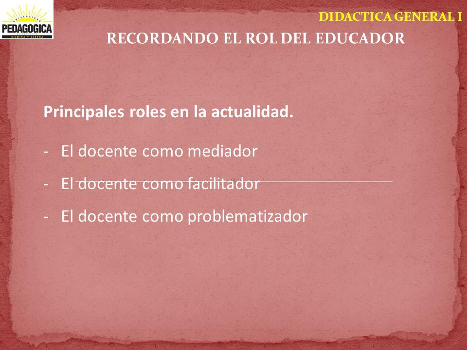 DIDACTICA GENERAL I RECORDANDO EL ROL DEL EDUCADOR Principales roles en la actualidad. -El docente como mediador -El docente como facilitador -El doce