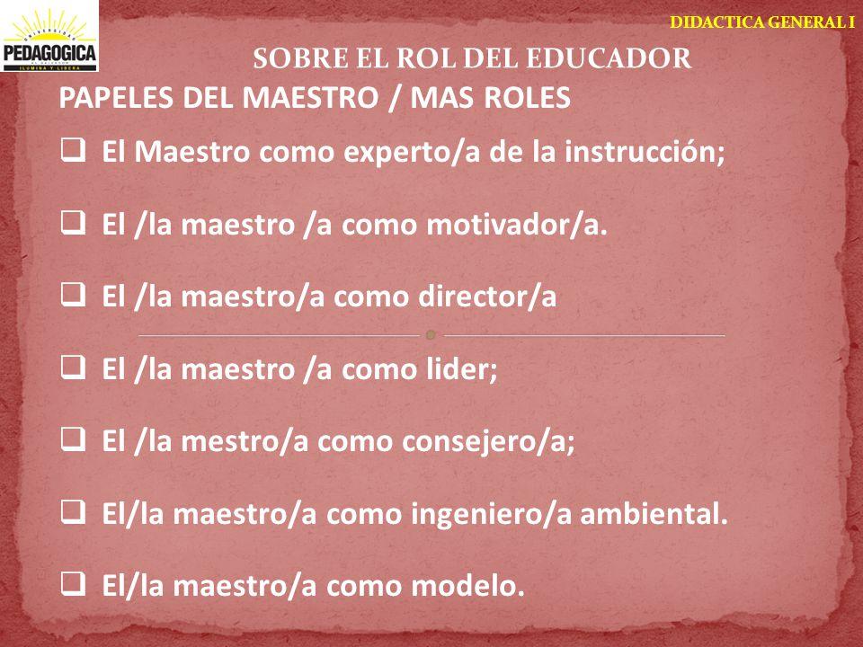 DIDACTICA GENERAL I SOBRE EL ROL DEL EDUCADOR PAPELES DEL MAESTRO / MAS ROLES El Maestro como experto/a de la instrucción; El /la maestro /a como moti