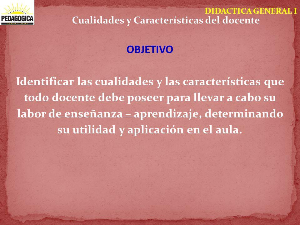 DIDACTICA GENERAL I OBJETIVO Identificar las cualidades y las características que todo docente debe poseer para llevar a cabo su labor de enseñanza –