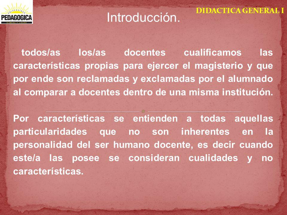 DIDACTICA GENERAL I Introducción. todos/as los/as docentes cualificamos las características propias para ejercer el magisterio y que por ende son recl
