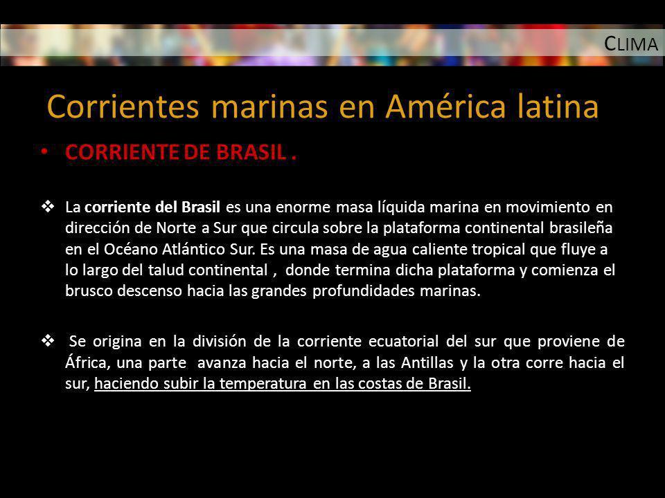 C LIMA Corrientes marinas en América latina CORRIENTE DE BRASIL. La corriente del Brasil es una enorme masa líquida marina en movimiento en dirección