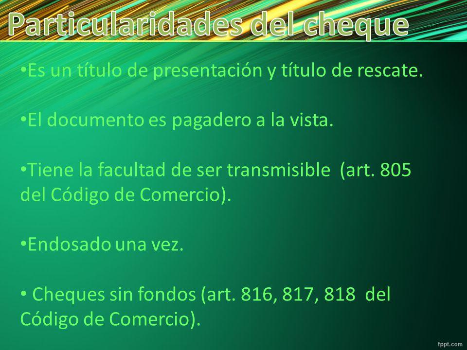 Es un título de presentación y título de rescate. El documento es pagadero a la vista. Tiene la facultad de ser transmisible (art. 805 del Código de C