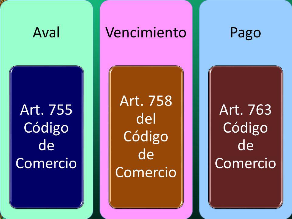Aval Art. 755 Código de Comercio Vencimiento Art. 758 del Código de Comercio Pago Art. 763 Código de Comercio