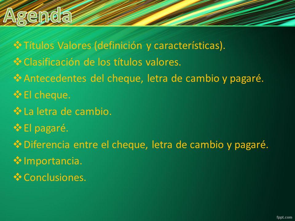 Títulos Valores (definición y características). Clasificación de los títulos valores. Antecedentes del cheque, letra de cambio y pagaré. El cheque. La