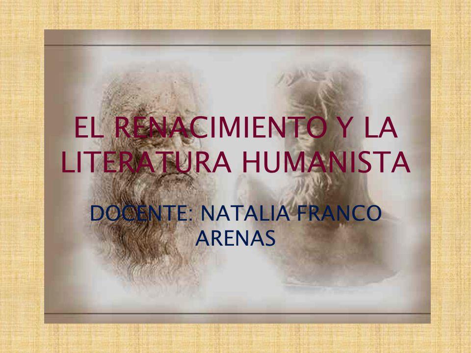 EL RENACIMIENTO Y LA LITERATURA HUMANISTA DOCENTE: NATALIA FRANCO ARENAS