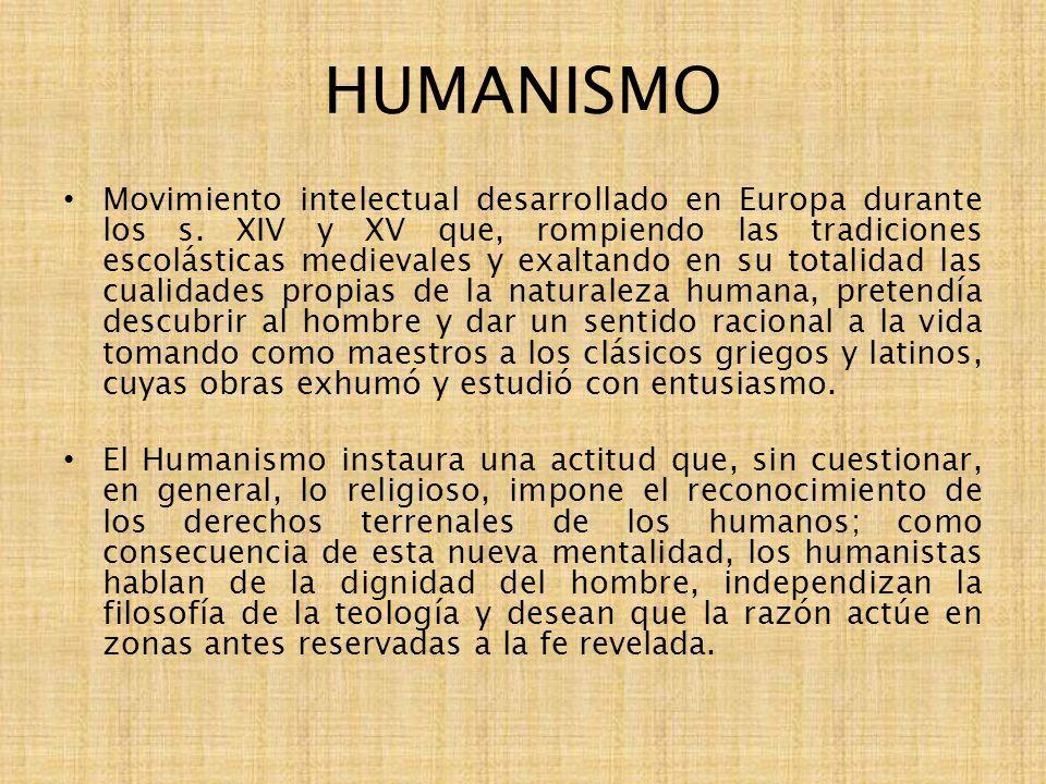HUMANISMO Movimiento intelectual desarrollado en Europa durante los s. XIV y XV que, rompiendo las tradiciones escolásticas medievales y exaltando en