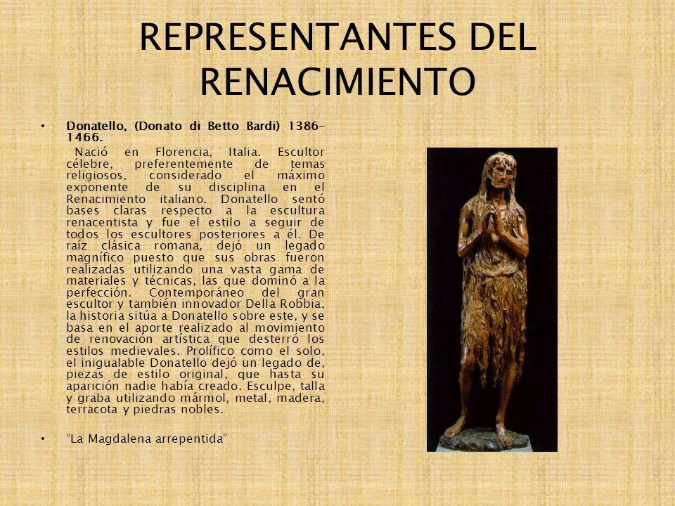 REPRESENTANTES DEL RENACIMIENTO Donatello, (Donato di Betto Bardi) 1386- 1466. Nació en Florencia, Italia. Escultor célebre, preferentemente de temas
