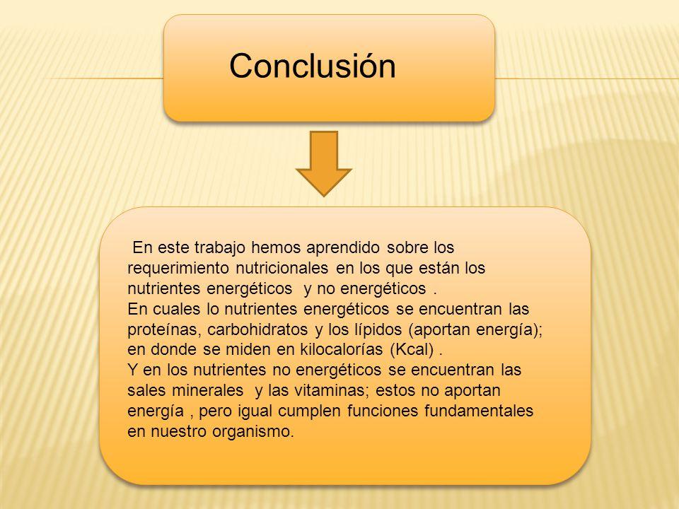 d f Conclusión En este trabajo hemos aprendido sobre los requerimiento nutricionales en los que están los nutrientes energéticos y no energéticos. En
