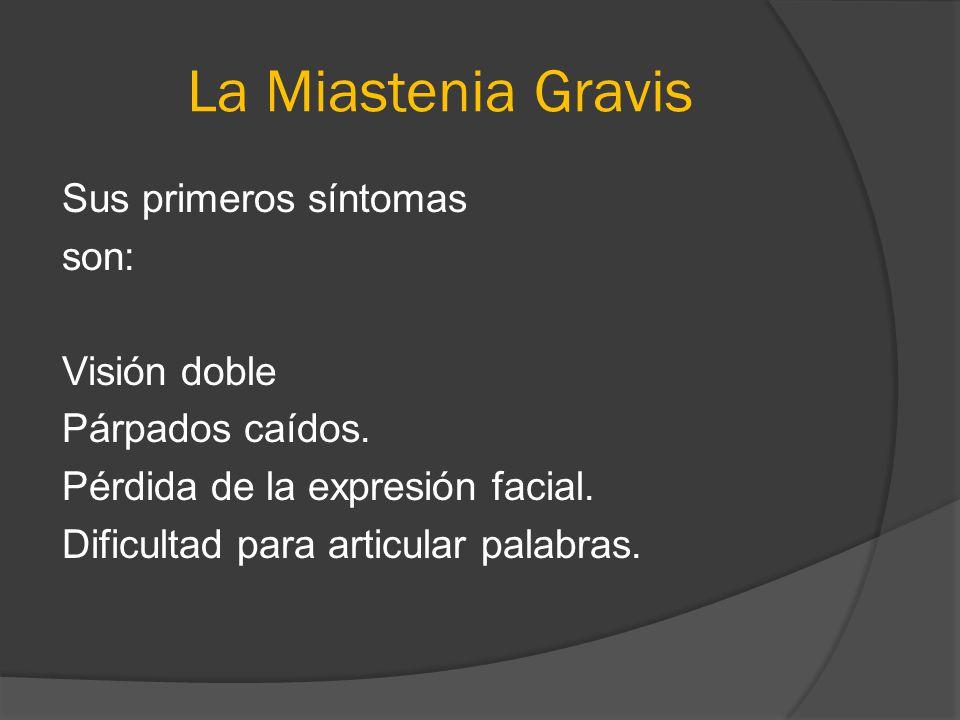 La Miastenia Gravis Sus primeros síntomas son: Visión doble Párpados caídos. Pérdida de la expresión facial. Dificultad para articular palabras.