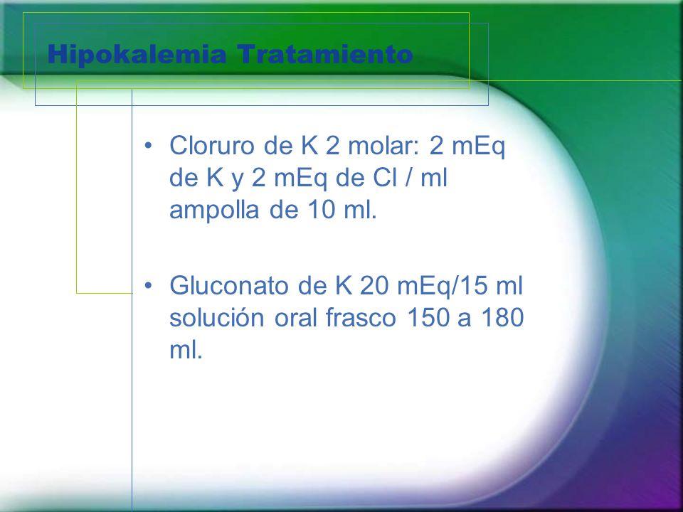 Hipokalemia Tratamiento Cloruro de K 2 molar: 2 mEq de K y 2 mEq de Cl / ml ampolla de 10 ml. Gluconato de K 20 mEq/15 ml solución oral frasco 150 a 1