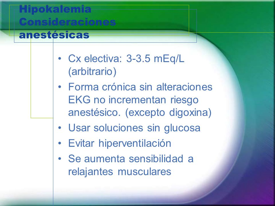 Hipokalemia Consideraciones anestésicas Cx electiva: 3-3.5 mEq/L (arbitrario) Forma crónica sin alteraciones EKG no incrementan riesgo anestésico. (ex