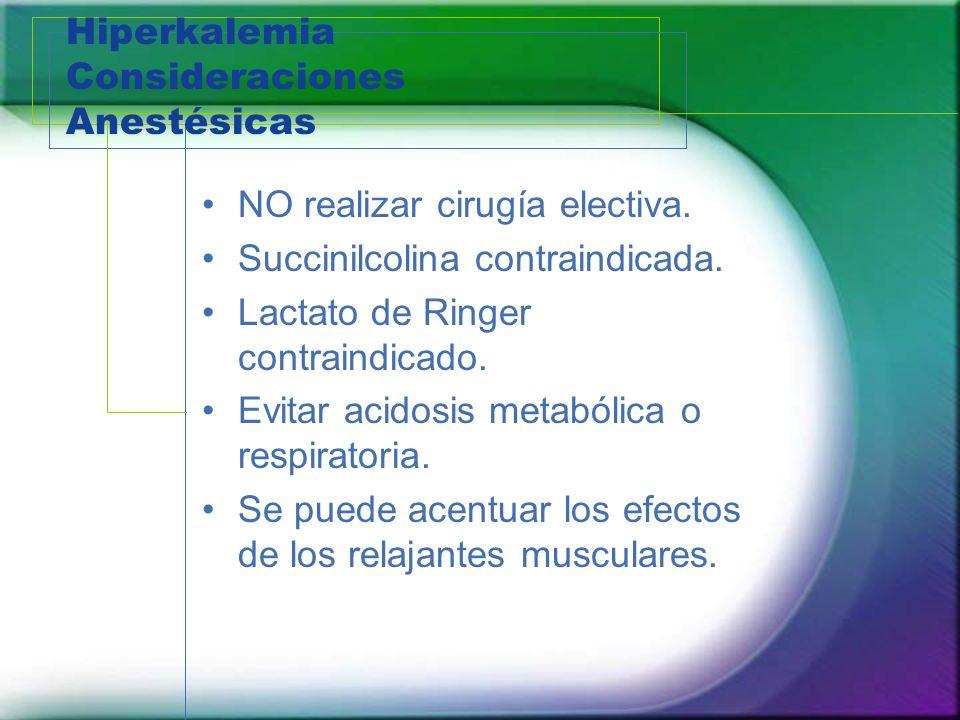 Hiperkalemia Consideraciones Anestésicas NO realizar cirugía electiva. Succinilcolina contraindicada. Lactato de Ringer contraindicado. Evitar acidosi