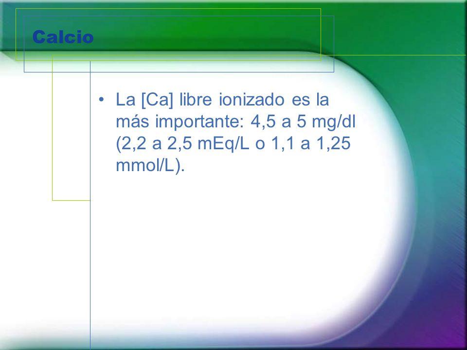 Calcio La [Ca] libre ionizado es la más importante: 4,5 a 5 mg/dl (2,2 a 2,5 mEq/L o 1,1 a 1,25 mmol/L).