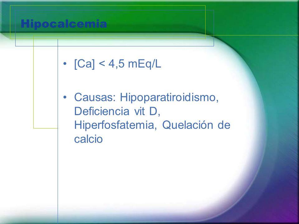 Hipocalcemia [Ca] < 4,5 mEq/L Causas: Hipoparatiroidismo, Deficiencia vit D, Hiperfosfatemia, Quelación de calcio