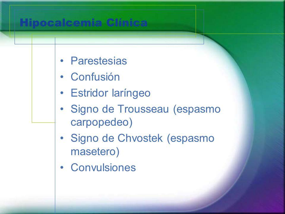 Hipocalcemia Clínica Parestesias Confusión Estridor laríngeo Signo de Trousseau (espasmo carpopedeo) Signo de Chvostek (espasmo masetero) Convulsiones