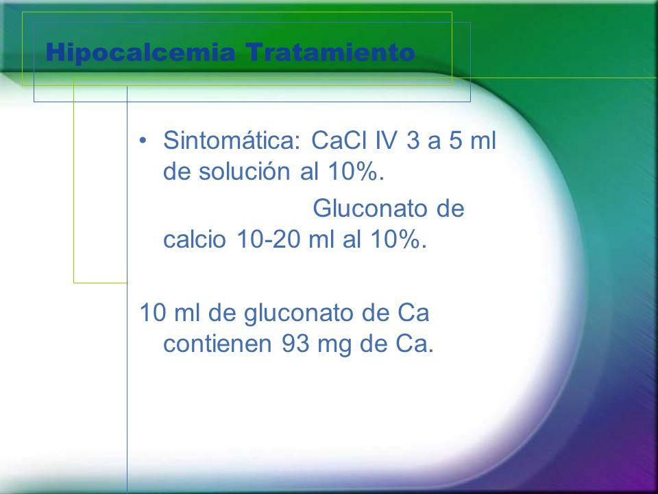 Hipocalcemia Tratamiento Sintomática: CaCl IV 3 a 5 ml de solución al 10%. Gluconato de calcio 10-20 ml al 10%. 10 ml de gluconato de Ca contienen 93