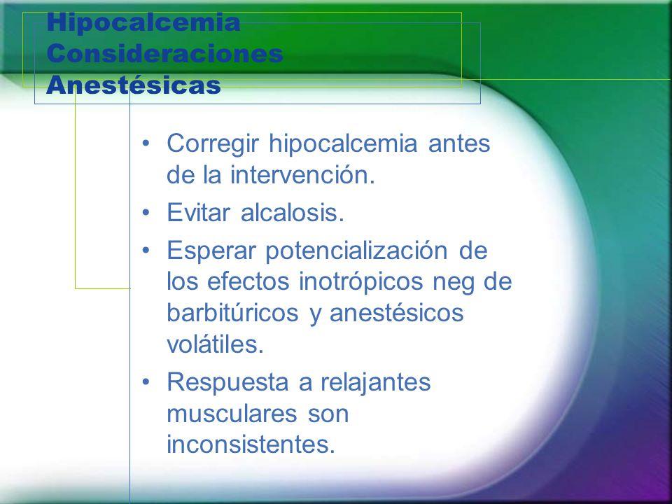 Hipocalcemia Consideraciones Anestésicas Corregir hipocalcemia antes de la intervención. Evitar alcalosis. Esperar potencialización de los efectos ino