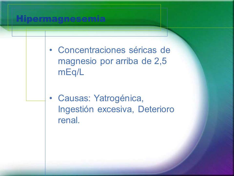 Hipermagnesemia Concentraciones séricas de magnesio por arriba de 2,5 mEq/L Causas: Yatrogénica, Ingestión excesiva, Deterioro renal.