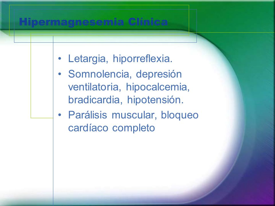 Hipermagnesemia Clínica Letargia, hiporreflexia. Somnolencia, depresión ventilatoria, hipocalcemia, bradicardia, hipotensión. Parálisis muscular, bloq