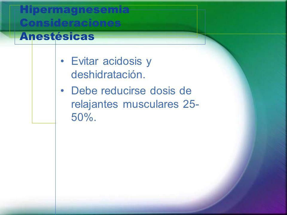 Hipermagnesemia Consideraciones Anestésicas Evitar acidosis y deshidratación. Debe reducirse dosis de relajantes musculares 25- 50%.