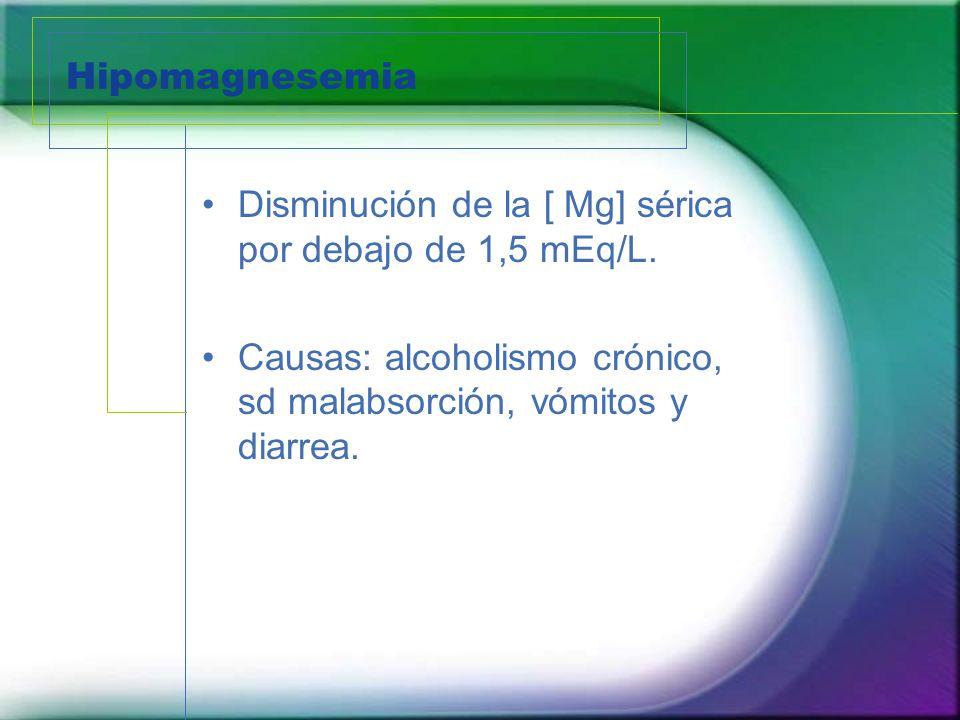 Hipomagnesemia Disminución de la [ Mg] sérica por debajo de 1,5 mEq/L. Causas: alcoholismo crónico, sd malabsorción, vómitos y diarrea.