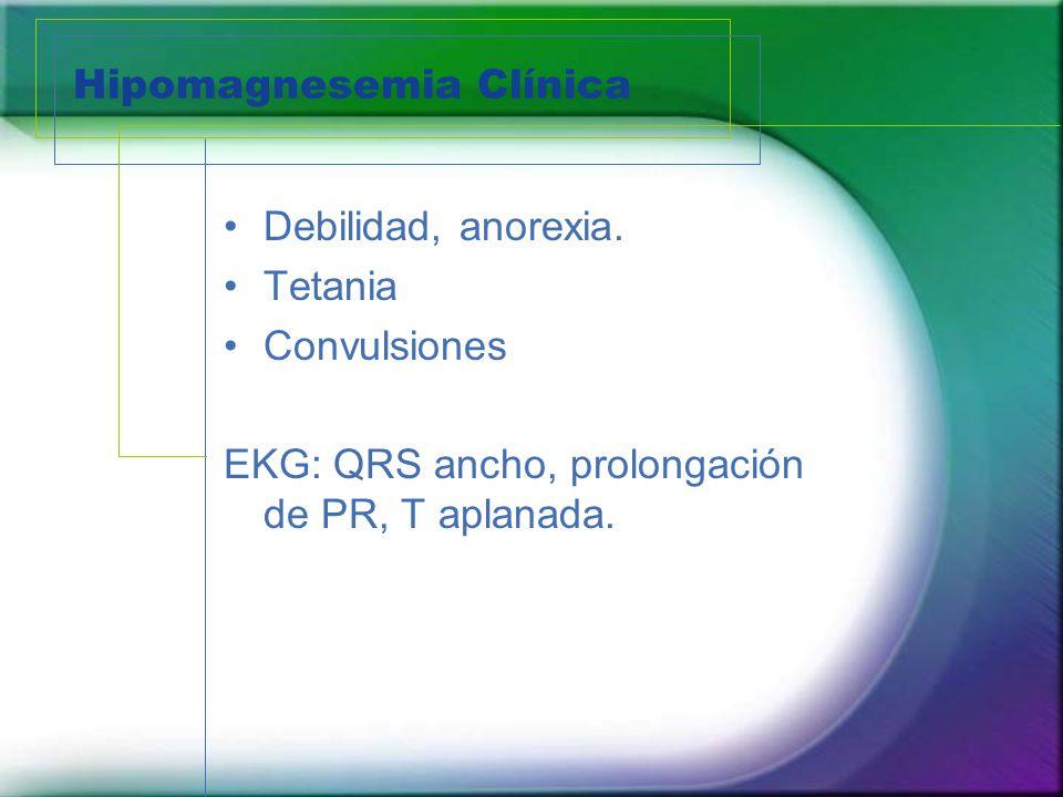 Hipomagnesemia Clínica Debilidad, anorexia. Tetania Convulsiones EKG: QRS ancho, prolongación de PR, T aplanada.