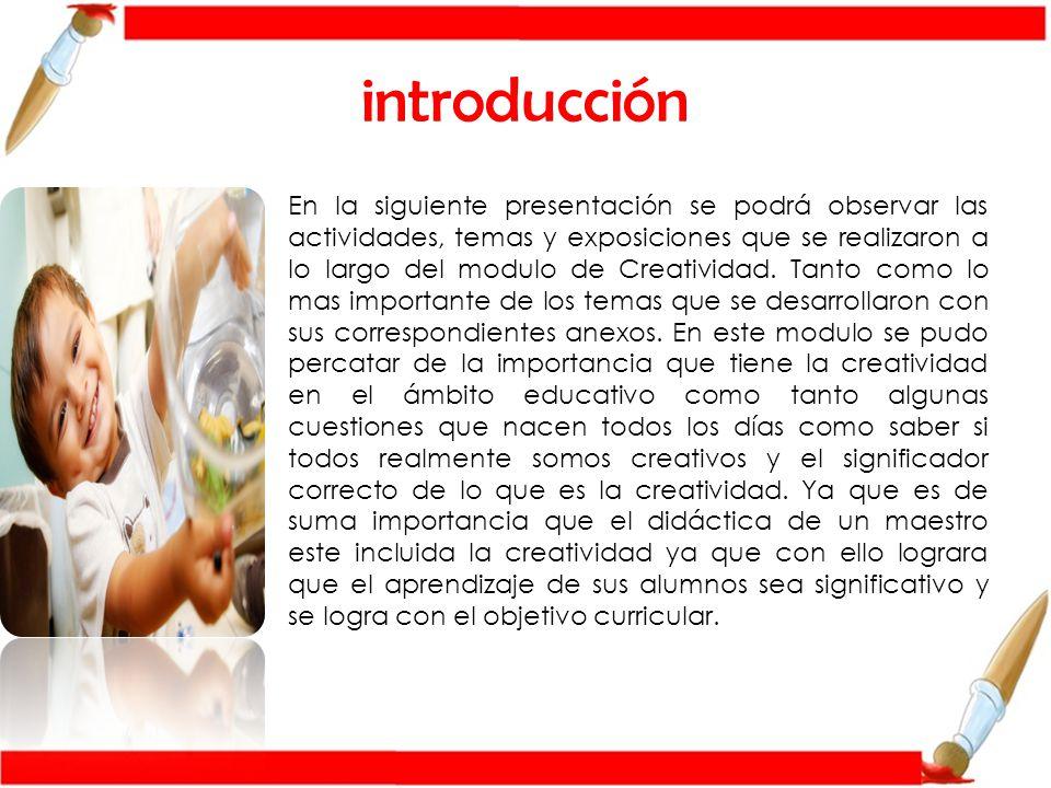 introducción En la siguiente presentación se podrá observar las actividades, temas y exposiciones que se realizaron a lo largo del modulo de Creatividad.