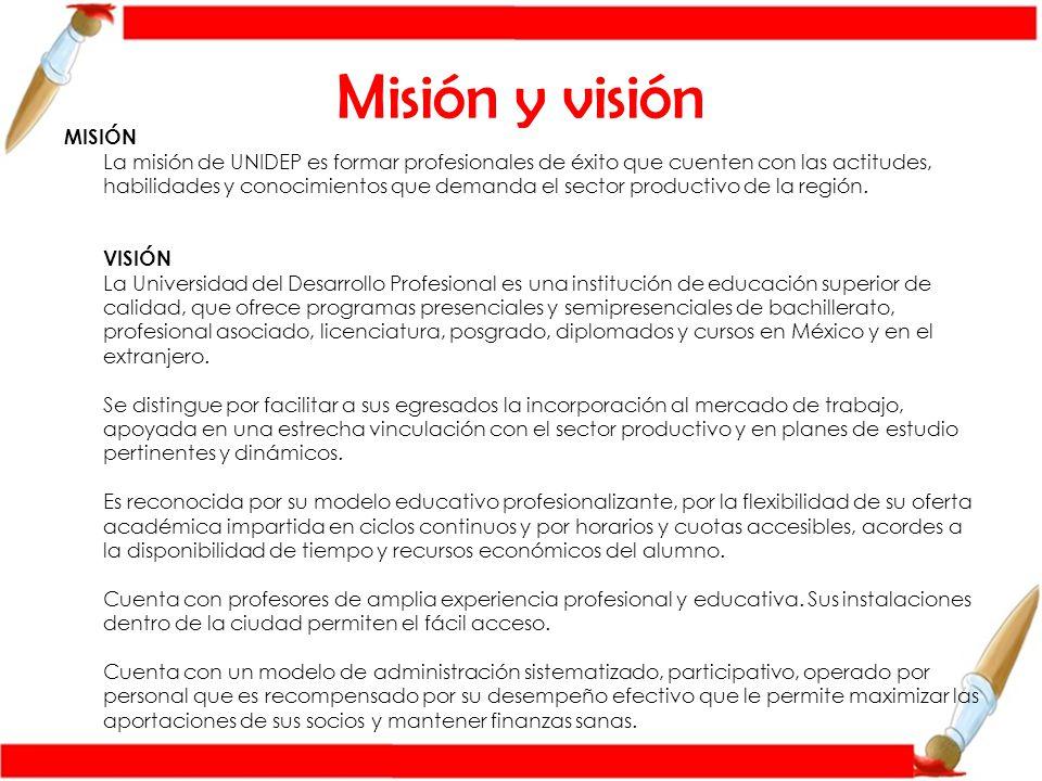 Misión y visión MISIÓN La misión de UNIDEP es formar profesionales de éxito que cuenten con las actitudes, habilidades y conocimientos que demanda el sector productivo de la región.