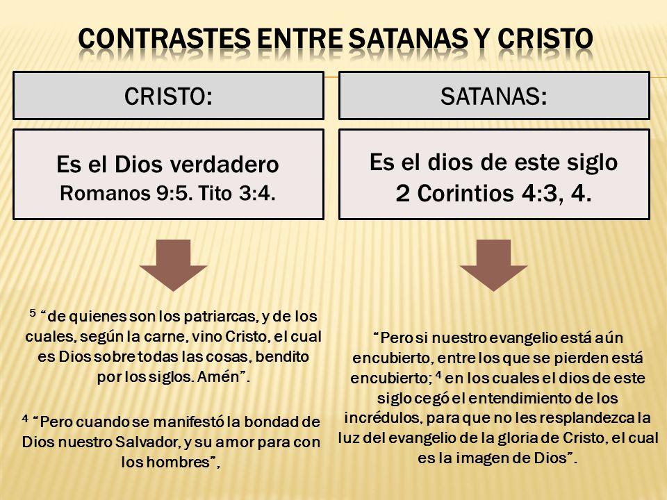 CRISTO:SATANAS: Es el dios de este siglo 2 Corintios 4:3, 4. Es el Dios verdadero Romanos 9:5. Tito 3:4. 5 de quienes son los patriarcas, y de los cua