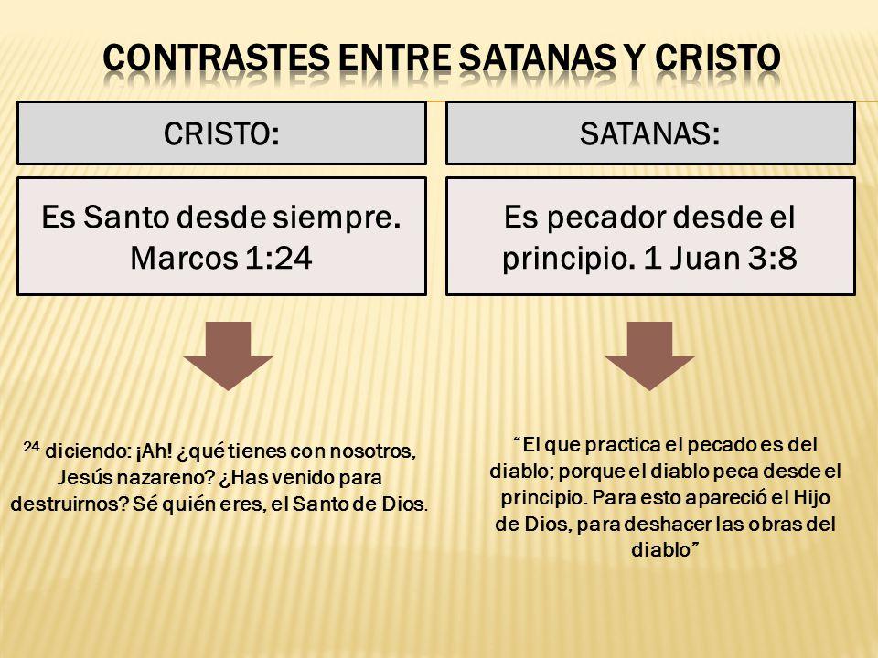CRISTO:SATANAS: Es pecador desde el principio. 1 Juan 3:8 Es Santo desde siempre. Marcos 1:24 24 diciendo: ¡Ah! ¿qué tienes con nosotros, Jesús nazare