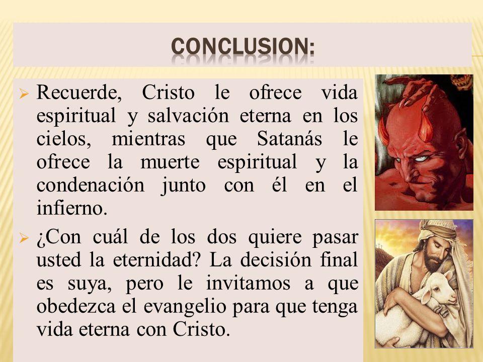 Recuerde, Cristo le ofrece vida espiritual y salvación eterna en los cielos, mientras que Satanás le ofrece la muerte espiritual y la condenación junt